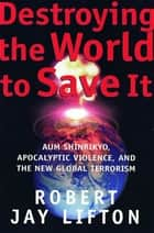 Destroying the World to Save It - Aum Shinrikyo, Apocalyptic Violence, and the New Global Terrorism ebook by Robert Jay Lifton