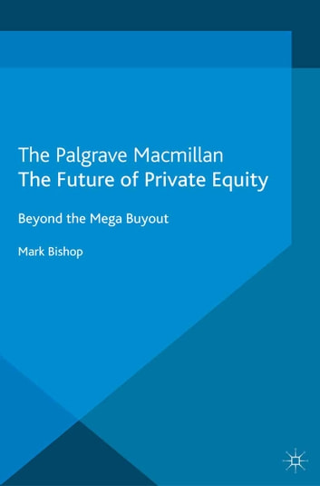 The Future of Private Equity - Beyond the Mega Buyout ebook by Mark Bishop