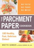 The Parchment Paper Cookbook - 180 Healthy, Fast, Delicious Dishes! ebook by Brette Sember