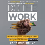 Do the Work - The Official Unrepentant, Ass-Kicking, No-Kidding, Change-Your-Life Sidekick to Unfu*k Yourself äänikirja by Gary John Bishop