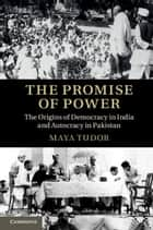 The Promise of Power - The Origins of Democracy in India and Autocracy in Pakistan ebook by Maya Tudor