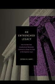 An Entrenched Legacy - How the New Deal Constitutional Revolution Continues to Shape the Role of the Supreme Court ebook by Patrick M. Garry