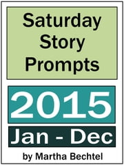 Saturday Story Prompts Yearly Collection 2015 ebook by Martha Bechtel