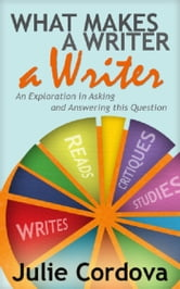 What Makes A Writer A Writer? An Exploration in Asking and Answering This Question. ebook by Julie Cordova