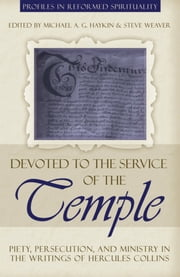 Devoted to the Service of the Temple: Piety, Persecution, and Ministry in the Writings of Hercules Collins ebook by Michael A.G. Haykin,Steve Weaver