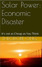 Solar Power: Economic Disaster ebook by Theodore Ong