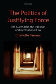 The Politics of Justifying Force - The Suez Crisis, the Iraq War, and International Law ebook by Charlotte Peevers