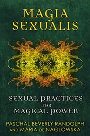 Magia Sexualis - Sexual Practices for Magical Power ebook by Paschal Beverly Randolph,Maria de Naglowska,Donald Traxler,Donald Traxler