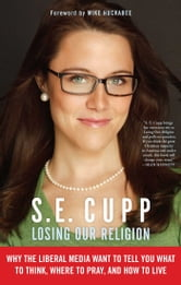 Losing Our Religion - The Liberal Media's Attack on Christianity ebook by S. E. Cupp