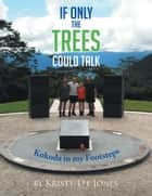 If Only the Trees Could Talk - Kokoda in My Footsteps ebook by Kristy-Lee Jones