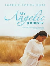 My Angelic Journey - A Spiritual Transformation from Darkness into a Glorious Light ebook by Evangelist Patricia Kinard