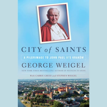 City of Saints - A Pilgrimage to John Paul II's Kraków audiobook by George Weigel,Carrie Gress,Stephen Weigel