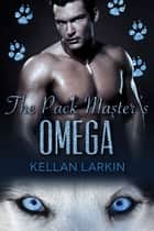 The Pack Master's Omega ebook by Kellan Larkin