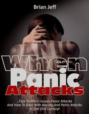 When Panic Attacks: Tips to what causes panic attacks and how to deal with anxiety and panic attacks in the 21st Century! ebook by Brian Jeff