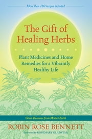 The Gift of Healing Herbs - Plant Medicines and Home Remedies for a Vibrantly Healthy Life ebook by Robin Rose Bennett,Rosemary Gladstar