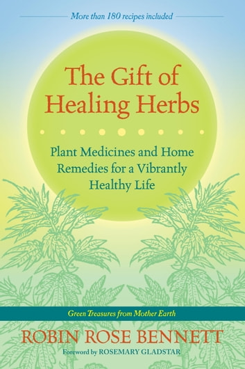 The Gift of Healing Herbs - Plant Medicines and Home Remedies for a Vibrantly Healthy Life ebook by Robin Rose Bennett
