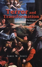 Terror and Transformation - The Ambiguity of Religion in Psychoanalytic Perspective ebook by James W. Jones