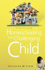 Homeschooling the Challenging Child: A Practical Guide ebook by Christine Field