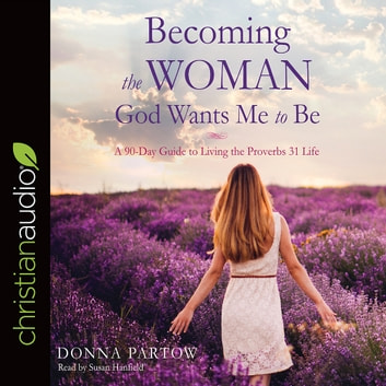 Becoming the Woman God Wants Me to Be - A 90-Day Guide to Living the Proverbs 31 Life audiobook by Donna Partow