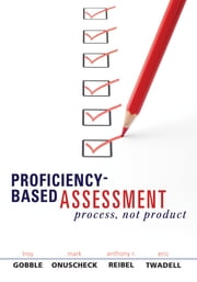 ProficiencyBased Assessment - Process, Not Product ebook by Troy Gobble,Mark Onuscheck