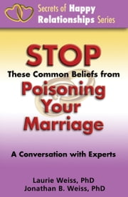 Stop These Common Beliefs from Poisoning Your Marriage: A Conversation with Experts ebook by Laurie Weiss