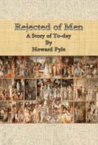 Rejected of Men - A Story of To-day ebook by Howard Pyle