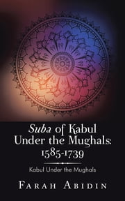 Suba of Kabul Under the Mughals: 1585-1739 - Kabul Under the Mughals ebook by Farah Abidin