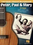 Peter, Paul & Mary - Ukulele Chord Songbook - Lyrics/Chord Symbols/Ukulele Chord Diagrams ebook by Peter, Paul & Mary