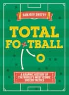 Total Football - A graphic history of the world's most iconic soccer tactics - The evolution of football formations and plays ebook by Sanjeev Shetty