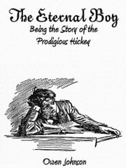 The Eternal Boy - Being the Story of the Prodigious Hickey (Illustrations) ebook by Owen Johnson