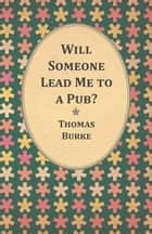 Will Someone Lead Me to a Pub? ebook by Thomas Burke