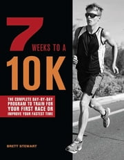 7 Weeks to a 10K - The Complete Day-by-Day Program to Train for Your First Race or Improve Your Fastest Time ebook by Brett Stewart