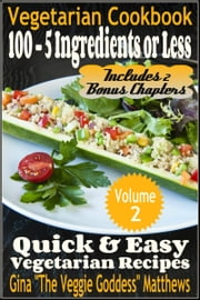 Vegetarian Cookbook: 100 - 5 Ingredients or Less, Quick & Easy Vegetarian Recipes (Volume 2) ebook by Gina Matthews
