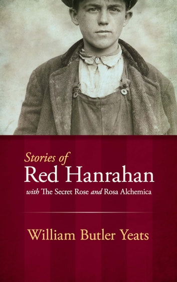 Stories of Red Hanrahan - with The Secret Rose and Rosa Alchemica ebook by William Butler Yeats
