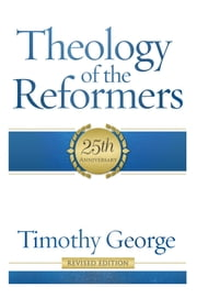 Theology of the Reformers ebook by Timothy George