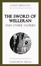 The Sword of Welleran and Other Stories ebook by Lord Dunsany
