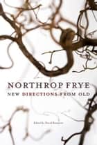 Northrop Frye: New Directions from Old - New Directions from Old ebook by David Rampton