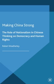 Making China Strong - The Role of Nationalism in Chinese Thinking on Democracy and Human Rights ebook by R. Weatherley