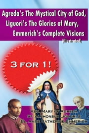 Agreda's The Mystical City of God, Liguori's The Glories of Mary, Emmerich's Complete Visions   (Illustrated) ebook by St. Alphonsus Liguori,Bl. Anne Catherine Emmerich,Ven. Mary of Agreda