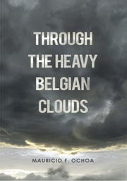 Through The Heavy Belgian Clouds ebook by Mauricio F. Ochoa