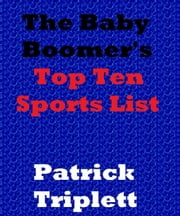 The Baby Boomer's Top Ten Sports List ebook by Patrick Triplett