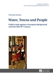 Water, Towns and People - Polish Lands against a European Background until the Mid-16th Century ebook by Urszula Sowina