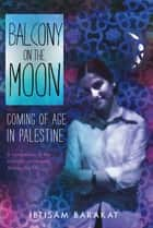 Balcony on the Moon - Coming of Age in Palestine ebook by Ibtisam Barakat