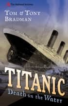 Titanic: Death on the Water - Death on the Water eBook by Tom Bradman, Tony Bradman