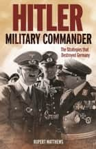 Hitler: Military Commander ebook by Rupert Matthews