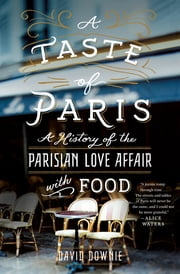 A Taste of Paris - A History of the Parisian Love Affair with Food ebook by David Downie