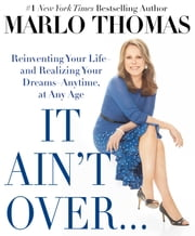 It Ain't Over . . . Till It's Over - Reinventing Your Life--and Realizing Your Dreams--Anytime, at Any Age ebook by Marlo Thomas