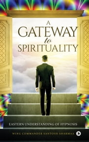 A Gateway to Spirituality - Eastern understanding of Hypnosis ebook by Wing Commander Santosh Sharmaa