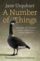 A Number of Things - Stories of Canada Told Through Fifty Objects ebook by Jane Urquhart, Scott McKowen