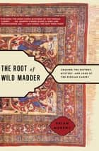 The Root of Wild Madder - Chasing the History, Mystery, and Lore of the Persian Carpet ebook by Brian Murphy